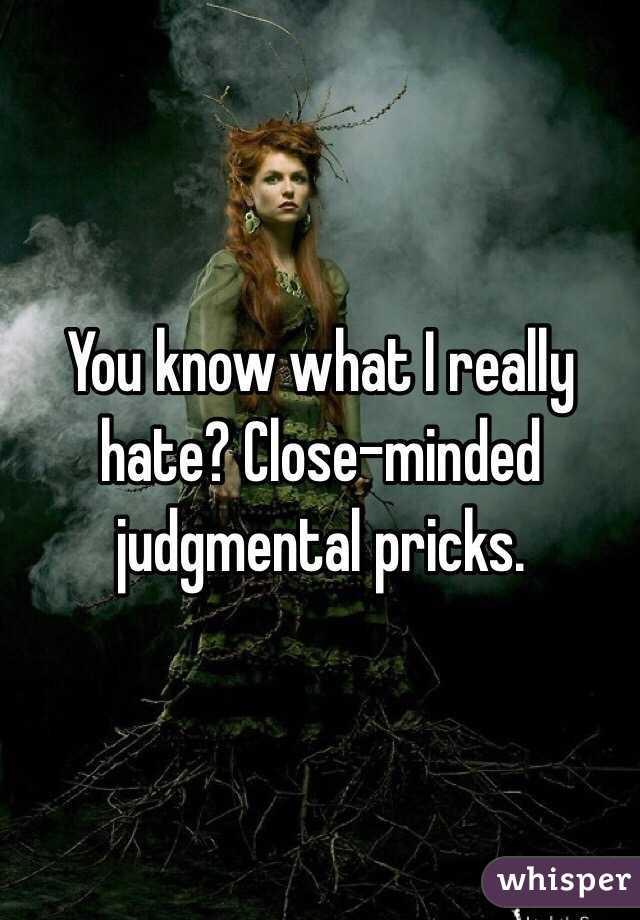 You know what I really hate? Close-minded judgmental pricks.