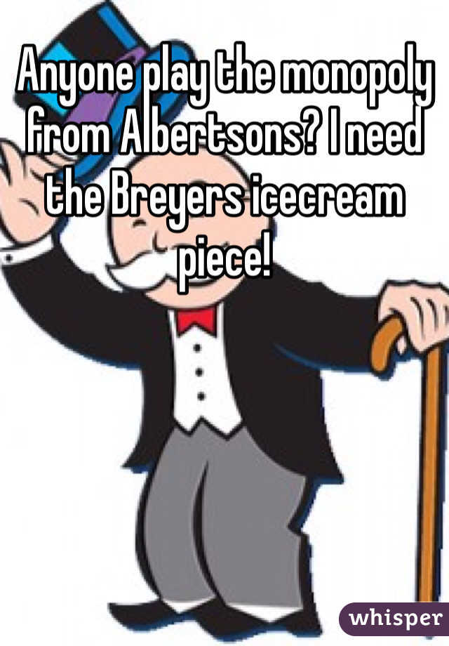 Anyone play the monopoly from Albertsons? I need the Breyers icecream piece!