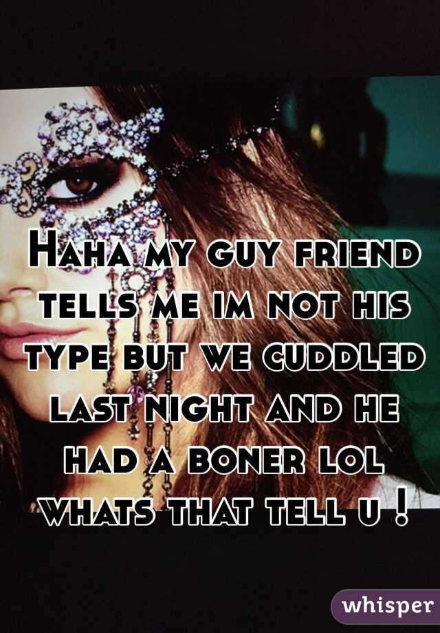 Haha my guy friend tells me im not his type but we cuddled last night and he had a boner lol whats that tell u !