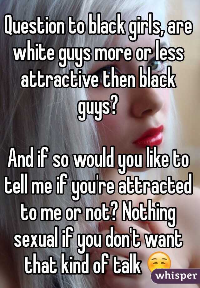 Question to black girls, are white guys more or less attractive then black guys?   And if so would you like to tell me if you're attracted to me or not? Nothing sexual if you don't want that kind of talk ☺️