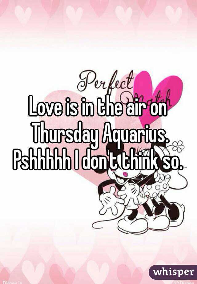 Love is in the air on Thursday Aquarius. Pshhhhh I don't think so.