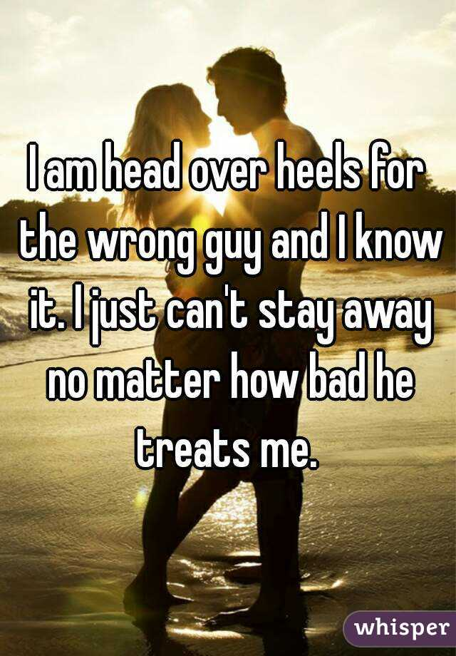 I am head over heels for the wrong guy and I know it. I just can't stay away no matter how bad he treats me.