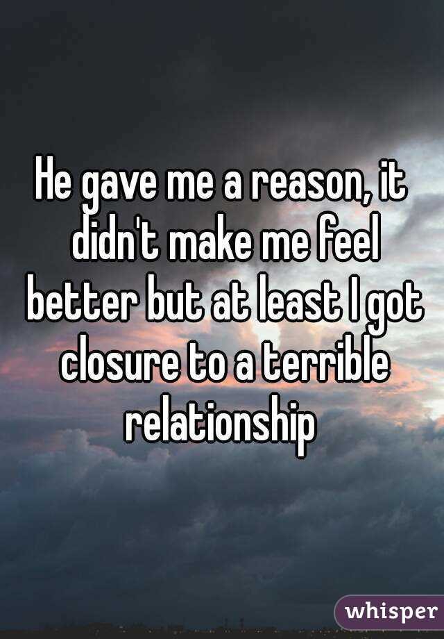 He gave me a reason, it didn't make me feel better but at least I got closure to a terrible relationship