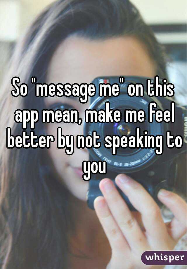 """So """"message me"""" on this app mean, make me feel better by not speaking to you"""