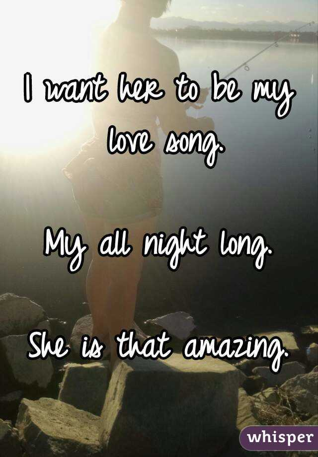 I want her to be my love song.   My all night long.  She is that amazing.