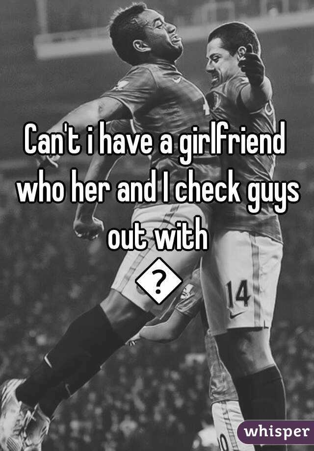 Can't i have a girlfriend who her and I check guys out with 😂