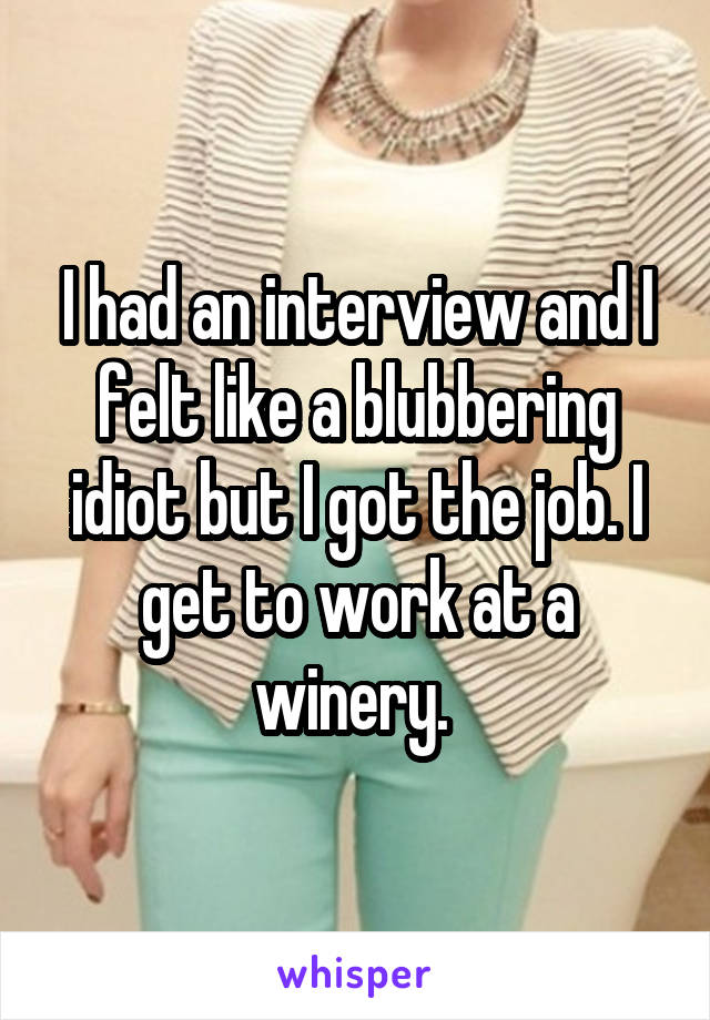 I had an interview and I felt like a blubbering idiot but I got the job. I get to work at a winery.
