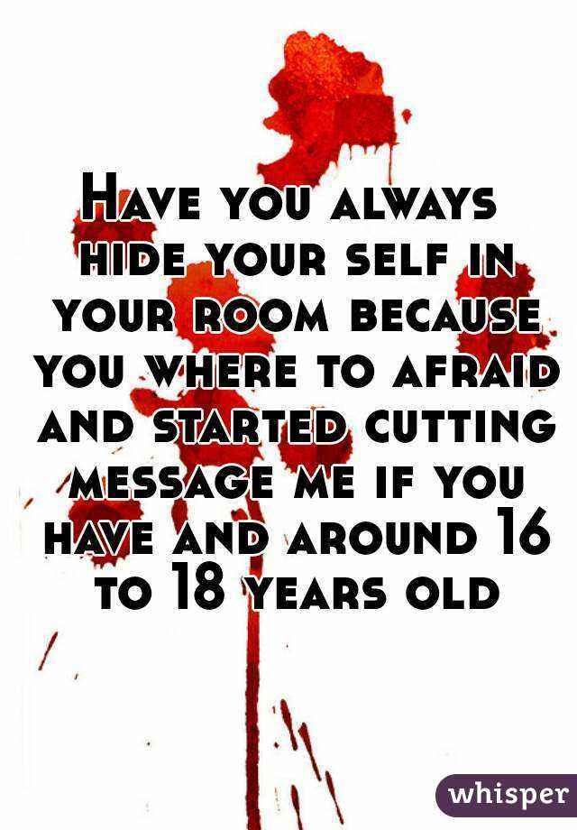 Have you always hide your self in your room because you where to afraid and started cutting message me if you have and around 16 to 18 years old