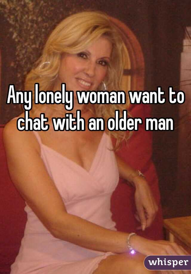 Any lonely woman want to chat with an older man