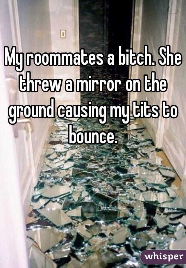 My roommates a bitch. She threw a mirror on the ground causing my tits to bounce.