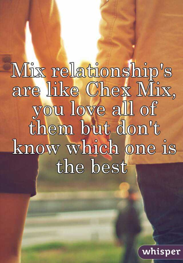 Mix relationship's are like Chex Mix, you love all of them but don't know which one is the best