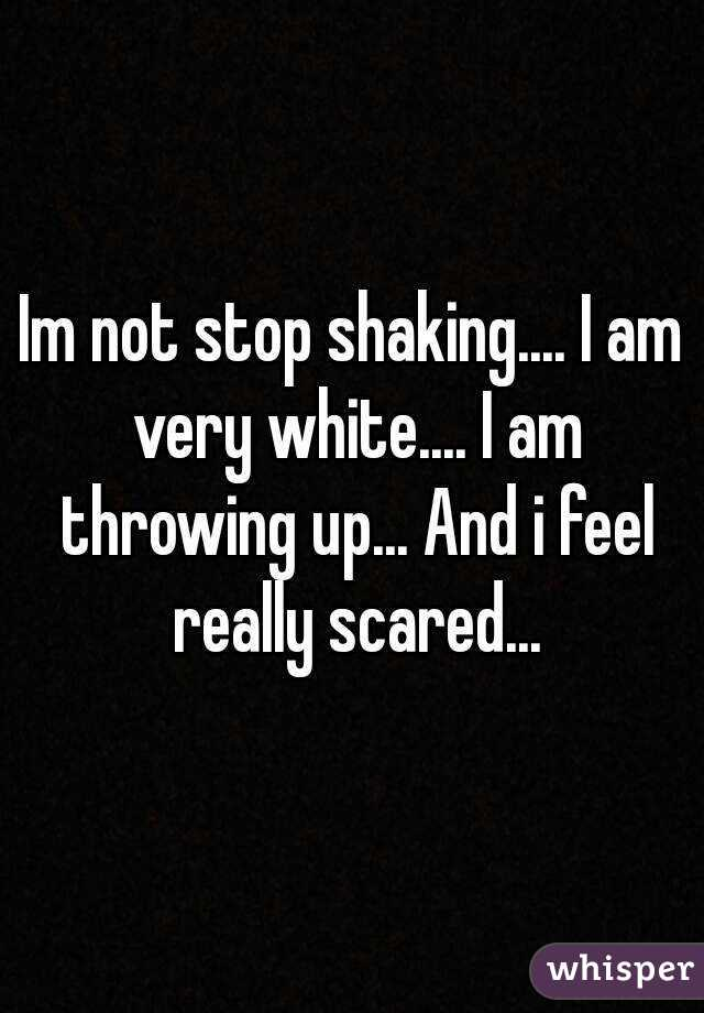 Im not stop shaking.... I am very white.... I am throwing up... And i feel really scared...