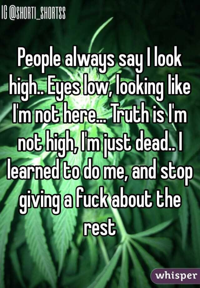 People always say I look high.. Eyes low, looking like I'm not here... Truth is I'm not high, I'm just dead.. I learned to do me, and stop giving a fuck about the rest