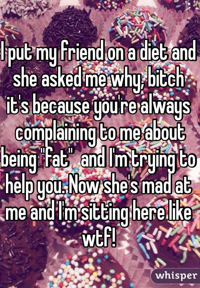 """I put my friend on a diet and she asked me why, bitch it's because you're always  complaining to me about being """"fat""""  and I'm trying to help you. Now she's mad at me and I'm sitting here like wtf!"""