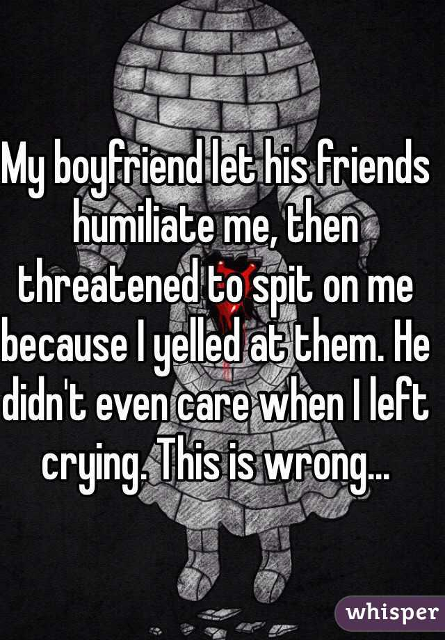 My boyfriend let his friends humiliate me, then threatened to spit on me because I yelled at them. He didn't even care when I left crying. This is wrong...