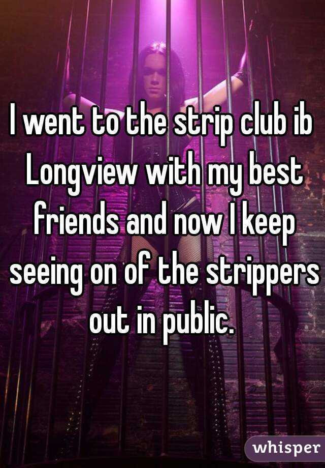 I went to the strip club ib Longview with my best friends and now I keep seeing on of the strippers out in public.