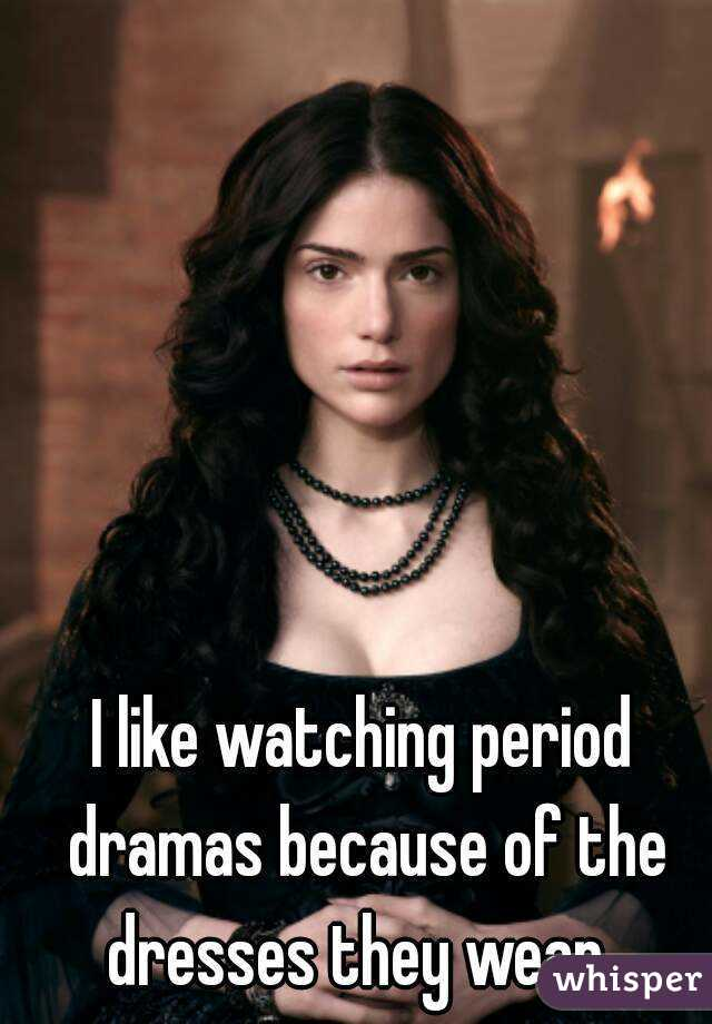 I like watching period dramas because of the dresses they wear.