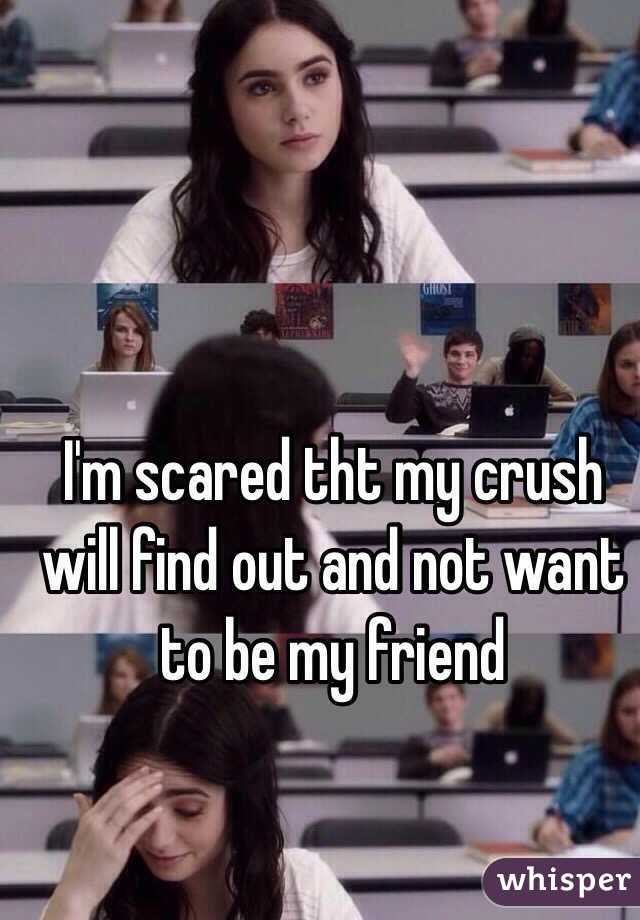 I'm scared tht my crush will find out and not want to be my friend