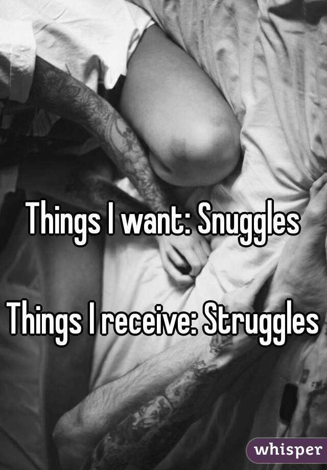 Things I want: Snuggles  Things I receive: Struggles