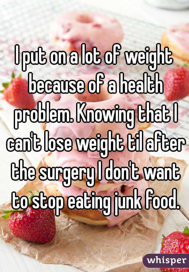 I put on a lot of weight because of a health problem. Knowing that I can't lose weight til after the surgery I don't want to stop eating junk food.