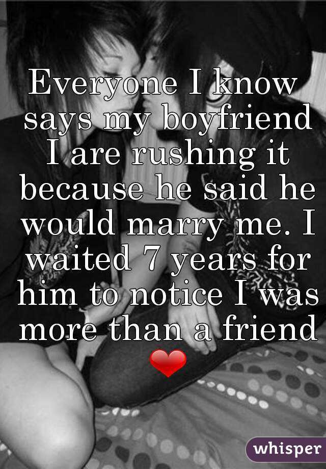 Everyone I know says my boyfriend I are rushing it because he said he would marry me. I waited 7 years for him to notice I was more than a friend ❤