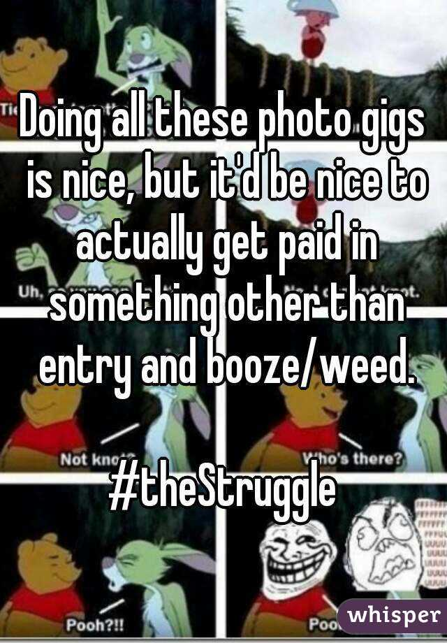 Doing all these photo gigs is nice, but it'd be nice to actually get paid in something other than entry and booze/weed.  #theStruggle