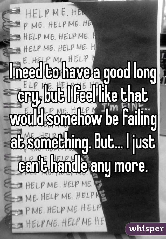 I need to have a good long cry, but I feel like that would somehow be failing at something. But... I just can't handle any more.