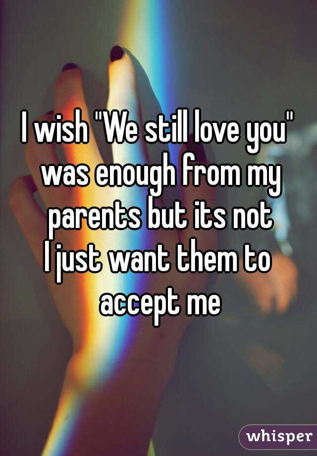 """I wish """"We still love you"""" was enough from my parents but its not I just want them to accept me"""