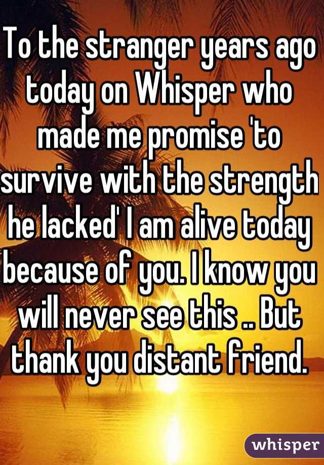 To the stranger years ago today on Whisper who made me promise 'to survive with the strength he lacked' I am alive today because of you. I know you will never see this .. But thank you distant friend.