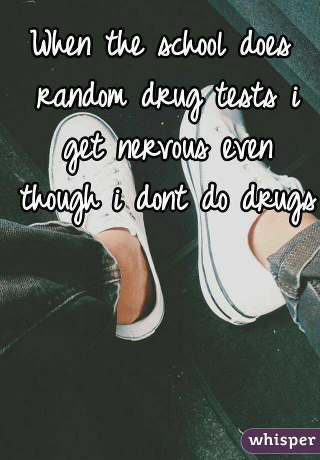 When the school does random drug tests i get nervous even though i dont do drugs