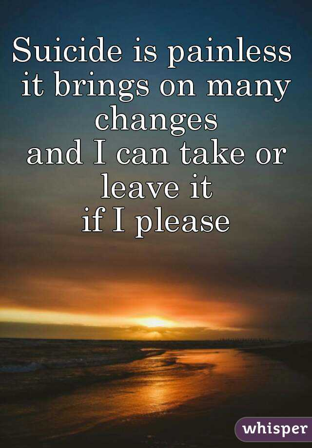 Suicide is painless  it brings on many changes  and I can take or leave it  if I please
