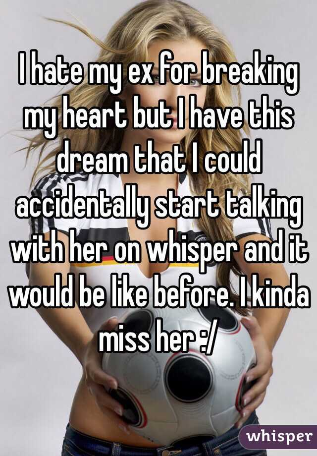 I hate my ex for breaking my heart but I have this dream that I could accidentally start talking with her on whisper and it would be like before. I kinda miss her :/