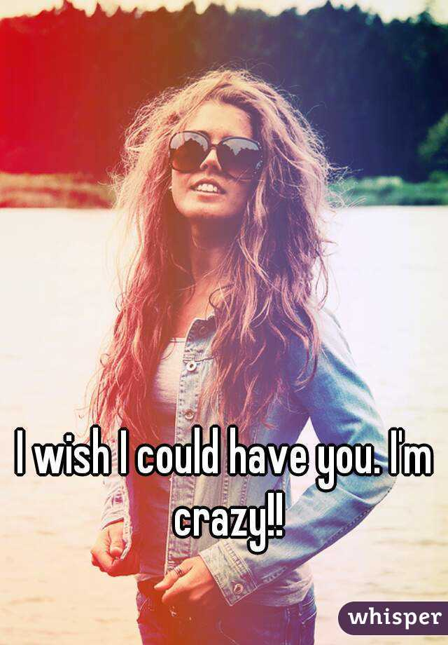 I wish I could have you. I'm crazy!!