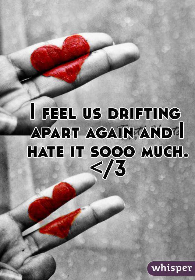 I feel us drifting apart again and I hate it sooo much. </3