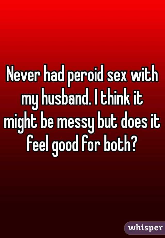 Never had peroid sex with my husband. I think it might be messy but does it feel good for both?