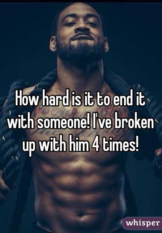 How hard is it to end it with someone! I've broken up with him 4 times!