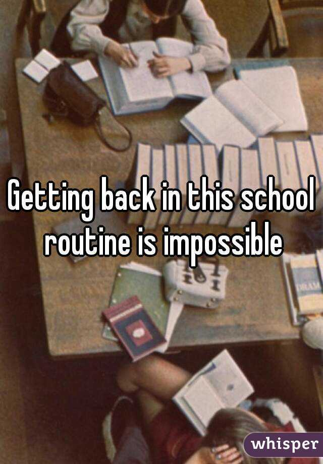 Getting back in this school routine is impossible
