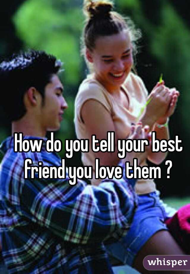 How do you tell your best friend you love them ?