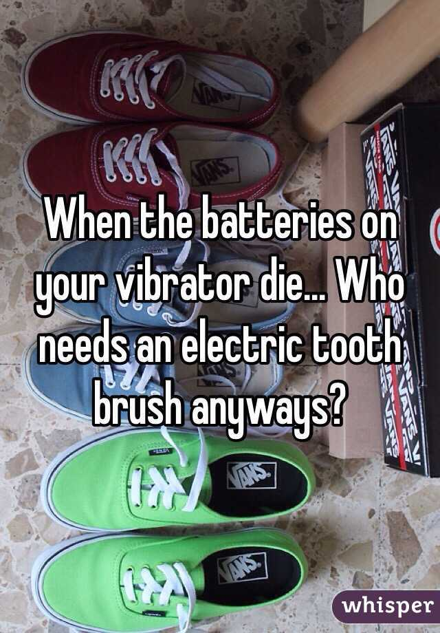 When the batteries on your vibrator die... Who needs an electric tooth brush anyways?