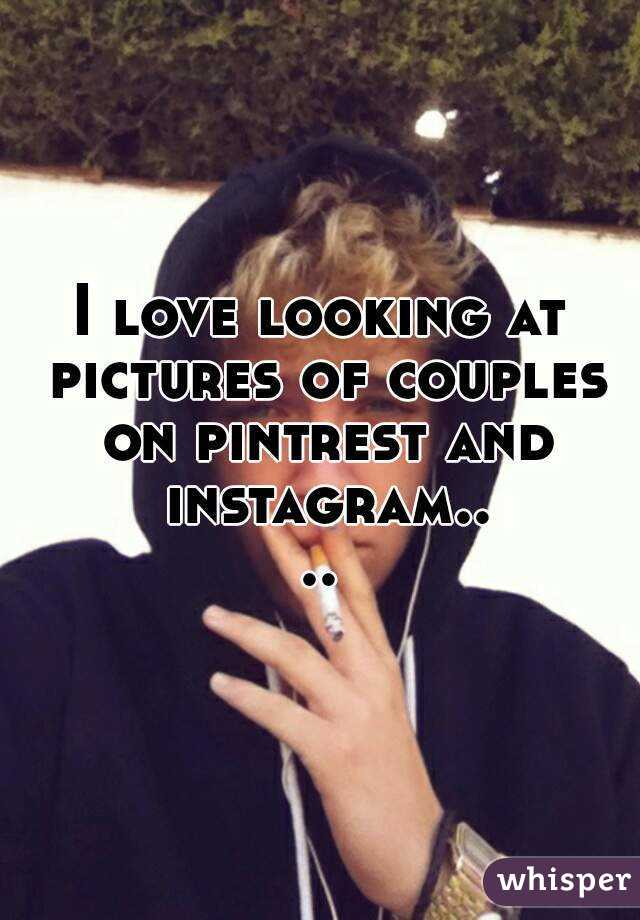I love looking at pictures of couples on pintrest and instagram....