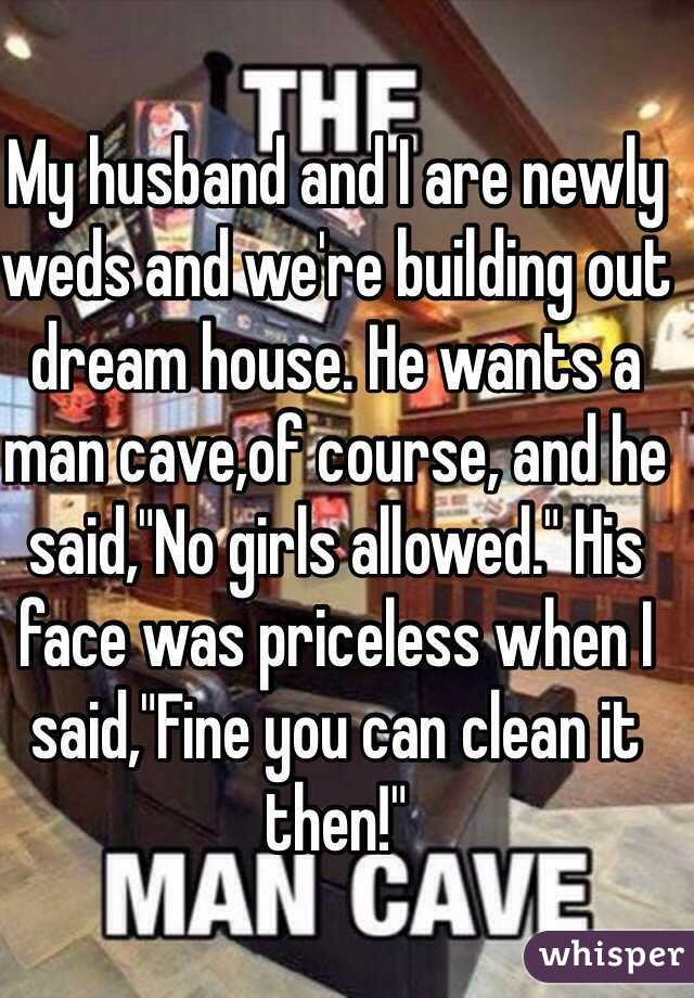"""My husband and I are newly weds and we're building out dream house. He wants a man cave,of course, and he said,""""No girls allowed."""" His face was priceless when I said,""""Fine you can clean it then!"""""""
