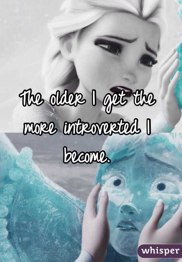The older I get the more introverted I become.