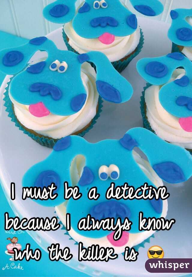 I must be a detective because I always know who the killer is 😎