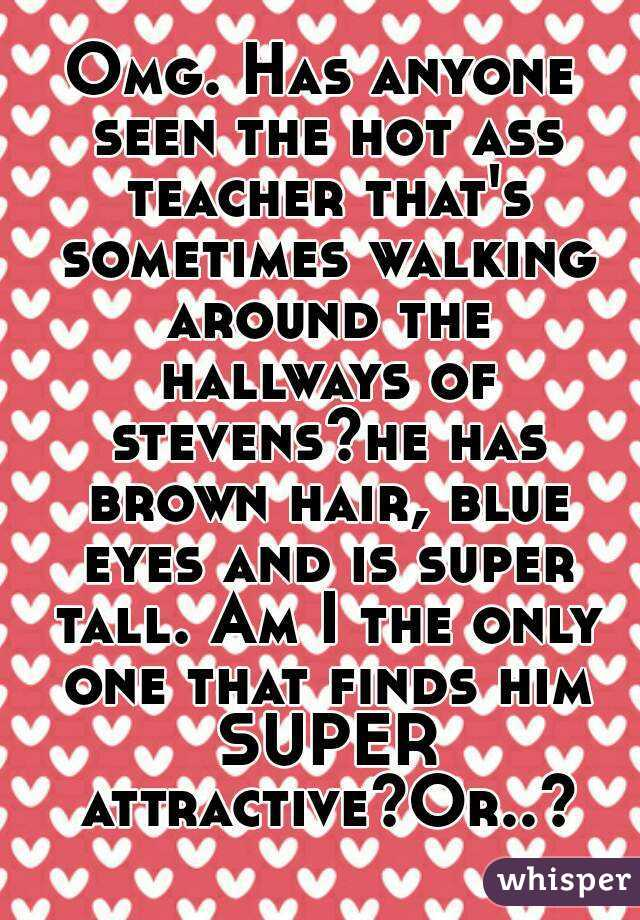 Omg. Has anyone seen the hot ass teacher that's sometimes walking around the hallways of stevens?he has brown hair, blue eyes and is super tall. Am I the only one that finds him SUPER attractive?Or..?