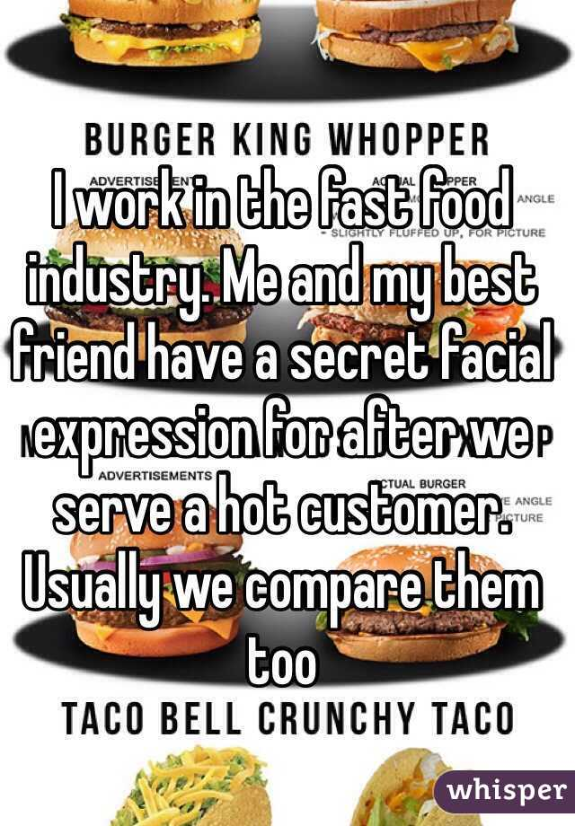 I work in the fast food industry. Me and my best friend have a secret facial expression for after we serve a hot customer. Usually we compare them too