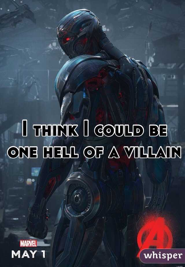 I think I could be one hell of a villain