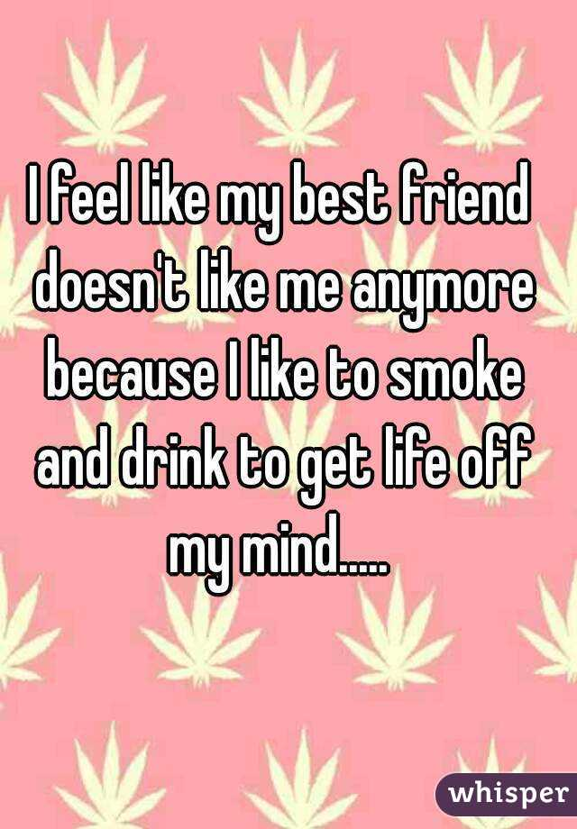I feel like my best friend doesn't like me anymore because I like to smoke and drink to get life off my mind.....