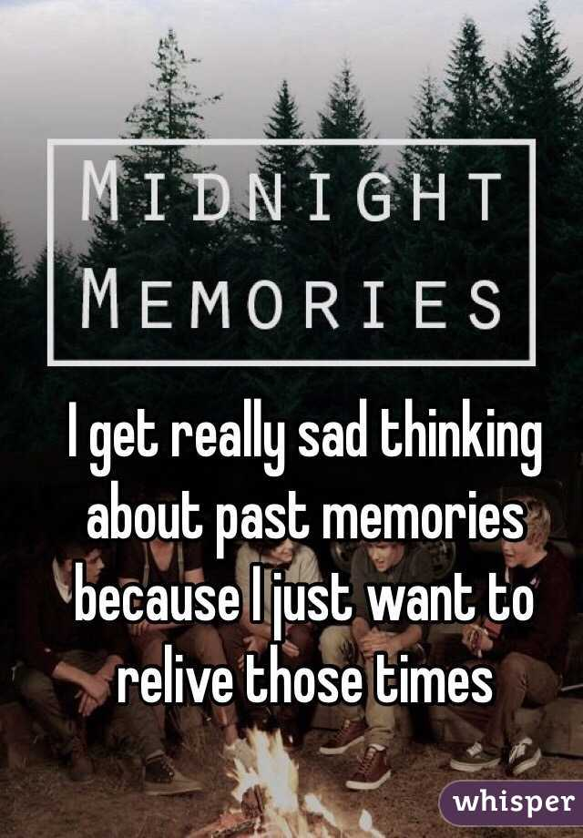 I get really sad thinking about past memories because I just want to relive those times