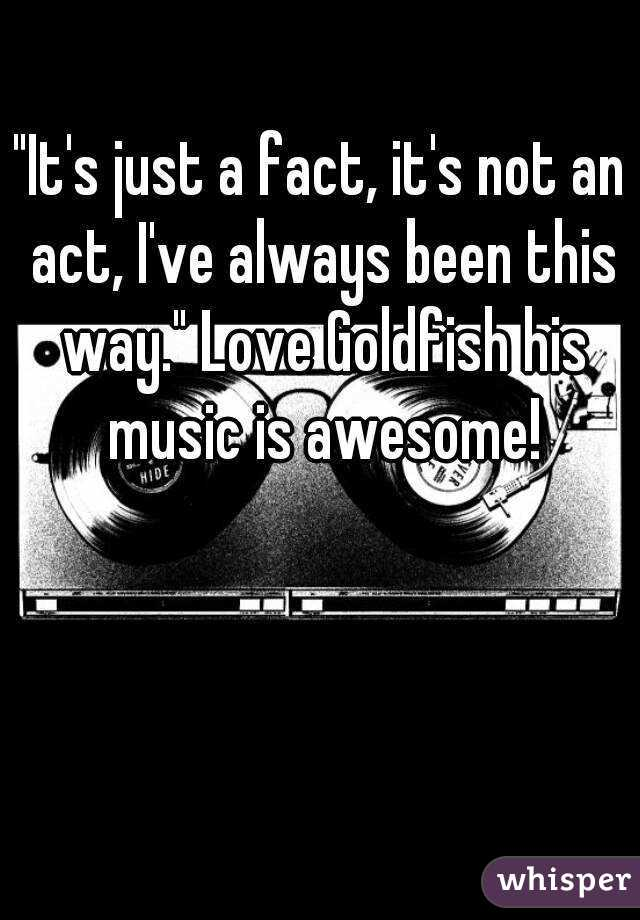 """""""It's just a fact, it's not an act, I've always been this way."""" Love Goldfish his music is awesome!"""