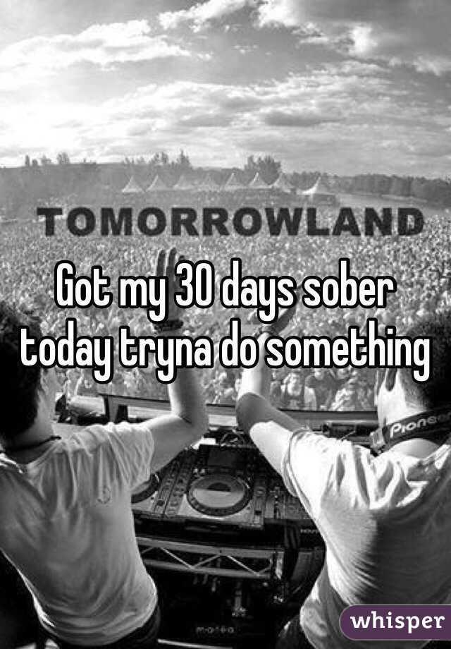 Got my 30 days sober today tryna do something
